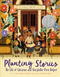 Planting stories : the life of librarian and storyteller Pura Belpré by Denise, Anika
