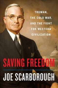 Saving freedom : Truman, the Cold War, and the fight for western civilization by Scarborough, Joe