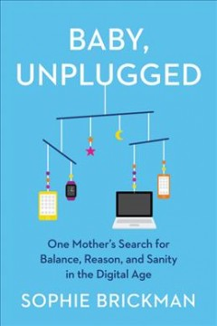 Baby, unplugged : one mother's search for balance, reason, and sanity in the digital age by Brickman, Sophie