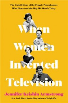 When women invented television : the untold story of the female powerhouses who pioneered the way we watch today by Armstrong, Jennifer