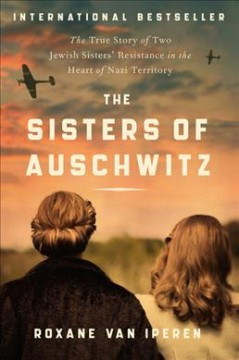 The sisters of Auschwitz : the true story of two Jewish sisters' resistance in the heart of Nazi territory by Iperen, Roxane van