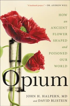 Opium : how an ancient flower shaped and poisoned our world by Halpern, John H.