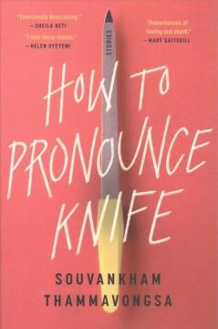 How to pronounce knife : stories by Thammavongsa, Souvankham