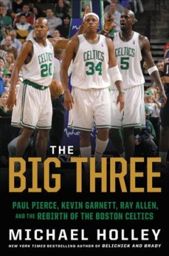 The big three : Paul Pierce, Kevin Garnett, Ray Allen and the rebirth of the Boston Celtics by Holley, Michael