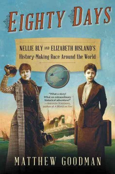Eighty days : Nellie Bly and Elizabeth Bisland's history-making race around the world by Goodman, Matthew.