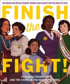 Finish the fight! : the brave and revolutionary women who fought for the right to vote by Chambers, Veronica