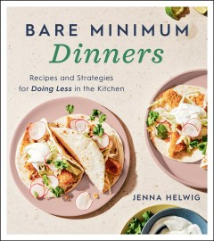 Bare minimum dinners : recipes and strategies for doing less in the kitchen by Helwig, Jenna