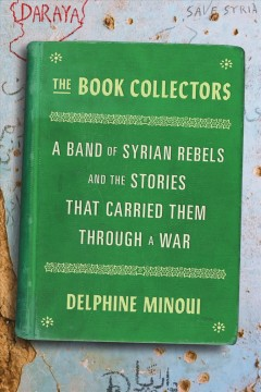 The book collectors : a band of Syrian rebels and the stories that carried them through a war by Minoui, Delphine