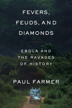 Fevers, feuds, and diamonds : Ebola and the ravages of history by Farmer, Paul