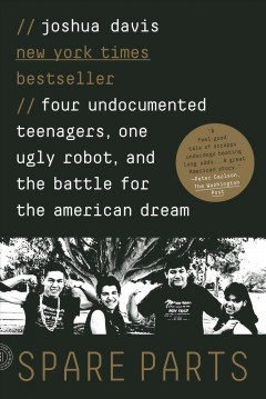 Spare parts : four undocumented teenagers, one ugly robot, and the battle for the American dream by Davis, Joshua