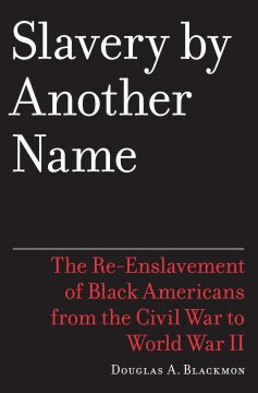 Slavery by another name : the re-enslavement of Black people in America from the Civil War to World War II / Douglas A. Blackmon. by Blackmon, Douglas A.