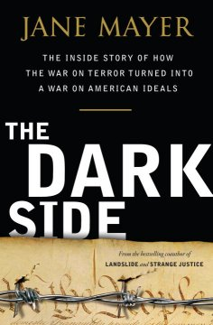 Dark side : the inside story of how the war on terror turned into a war on American ideals / Jane Mayer
