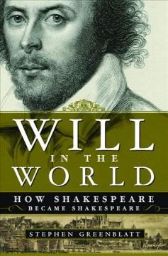 Will in the world : how Shakespeare became Shakespeare / Stephen Greenblatt