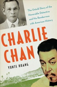 Charlie Chan : the untold story of the honorable detective and his rendezvous with American history by Huang, Yunte.