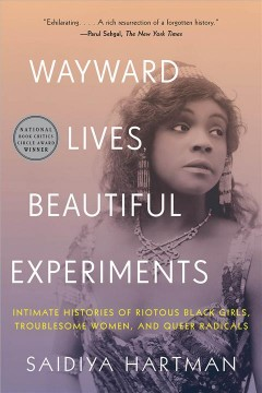 Wayward lives, beautiful experiments : intimate histories of riotous black girls, troublesome women, and queer radicals by Hartman, Saidiya V.