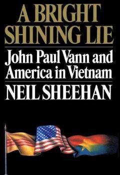 A bright shining lie : John Paul Vann and America in Vietnam / by Neil Sheehan