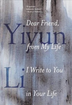 Dear friend, from my life I write to you in your life by Li, Yiyun