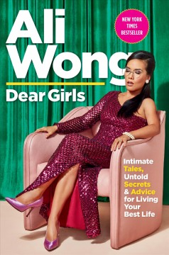 Dear girls : intimate tales, untold secrets, and advice for living your best life by Wong, Ali