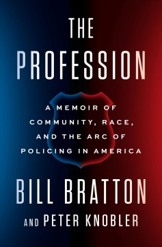 The profession : a memoir of community, race, and the arc of policing in America by Bratton, William J.