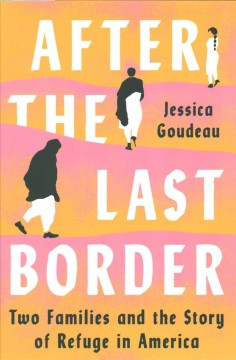 After the last border : two families and the story of refuge in America by Goudeau, Jessica