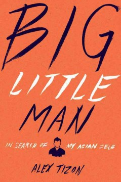 Big little man : in search of my Asian self by Tizon, Alex.