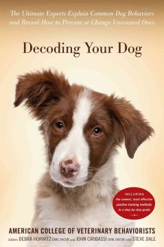 Decoding your dog : the ultimate experts explain common dog behaviors and reveal how to prevent or change unwanted ones / American College of Veterinary Behaviorists