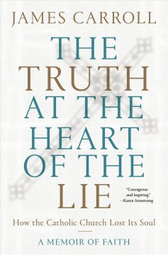 The truth at the heart of the lie : how the Catholic Church lost its soul : a memoir of faith by Carroll, James