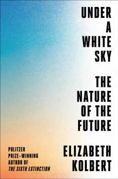 Under a white sky : the nature of the future by Kolbert, Elizabeth
