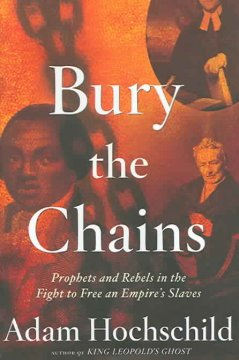 Bury the chains : prophets and rebels in the fight to free an empire's slaves / Adam Hochschild