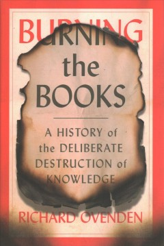 Burning the books : a history of the deliberate destruction of knowledge by Ovenden, Richard