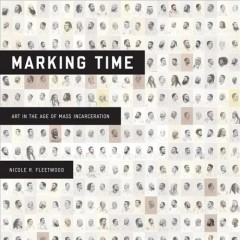 Marking time : art in the age of mass incarceration by Fleetwood, Nicole R.