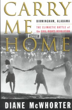 Carry me home : Birmingham, Alabama : the climactic battle of the civil rights revolution by McWhorter, Diane.