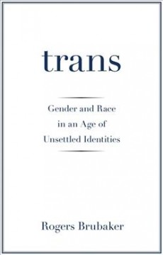 Trans : gender and race in an age of unsettled identities by Brubaker, Rogers