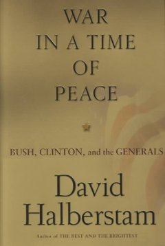 War in a time of peace : Bush, Clinton, and the generals / David Halberstam
