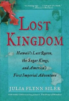 Lost kingdom : Hawaii's last queen, the sugar kings and America's first imperial adventure by Siler, Julia Flynn.