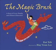 The magic brush : a story of love, family, and Chinese characters / by Kat Yeh ; illustrated by Huy Voun Lee. by Yeh, Kat.