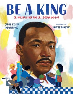 Be a king : Dr. Martin Luther King Jr.'s dream and you by Weatherford, Carole Boston