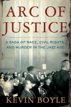 Arc of justice : a saga of race, civil rights, and murder in the Jazz Age / Kevin Boyle