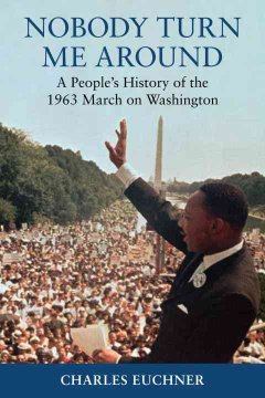 Nobody turn me around : a people's history of the 1963 march on Washington by Euchner, Charles C.