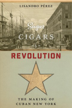Sugar, Cigars, and Revolution : The Making of Cuban New York by Pérez, Lisandro