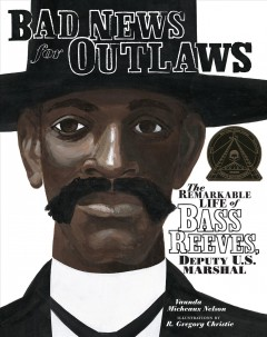Bad news for outlaws : the remarkable life of Bass Reeves, deputy U.S. marshall by Nelson, Vaunda Micheaux.