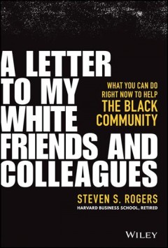 A letter to my white friends and colleagues : what you can do right now to help the Black community by Rogers, Steven