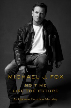 No time like the future : an optimist considers mortality by Fox, Michael J.