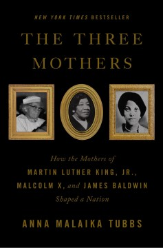 The three mothers : how the mothers of Martin Luther King, Jr., Malcolm X, and James Baldwin shaped a nation by Tubbs, Anna Malaika