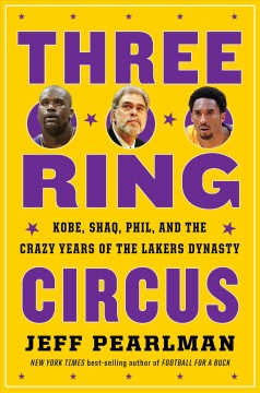 Three-ring circus : Kobe, Shaq, Phil, and the crazy years of the Lakers dynasty by Pearlman, Jeff