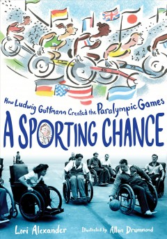 A sporting chance : how Ludwig Guttmann created the Paralympic Games by Alexander, Lori