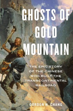 Ghosts of Gold Mountain : the epic story of the Chinese who built the transcontinental railroad by Chang, Gordon H.