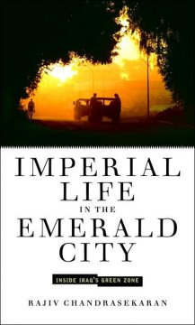 Imperial life in the emerald city : inside Iraq's green zone / Rajiv Chandrasekaran
