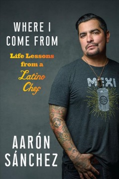 Where I come from : life lessons from a Latino chef by Sánchez, Aarón