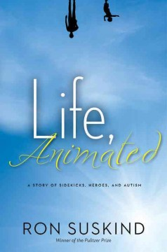 Life, animated : a story of sidekicks, heroes, and autism by Suskind, Ron.